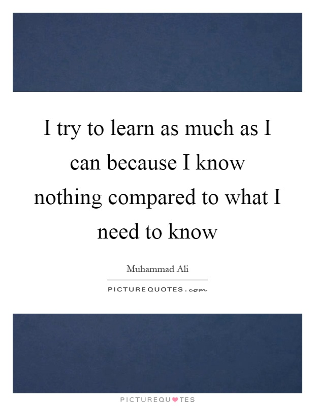 I try to learn as much as I can because I know nothing compared to what I need to know Picture Quote #1