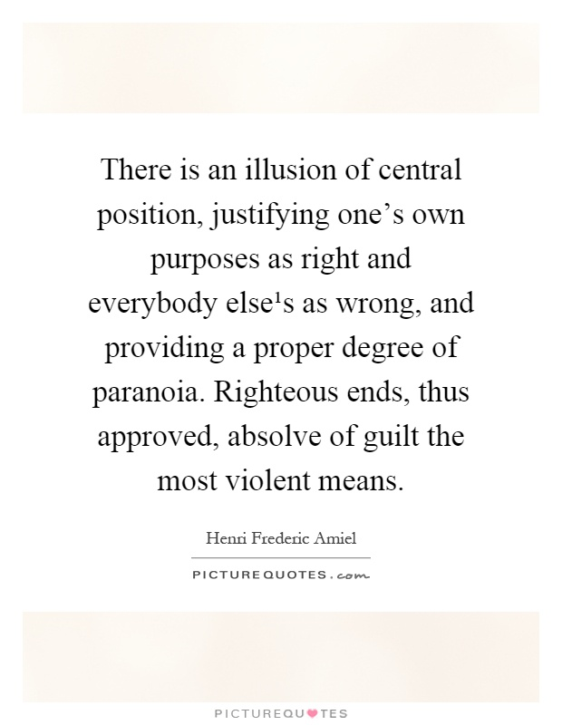 There is an illusion of central position, justifying one's own purposes as right and everybody else¹s as wrong, and providing a proper degree of paranoia. Righteous ends, thus approved, absolve of guilt the most violent means Picture Quote #1