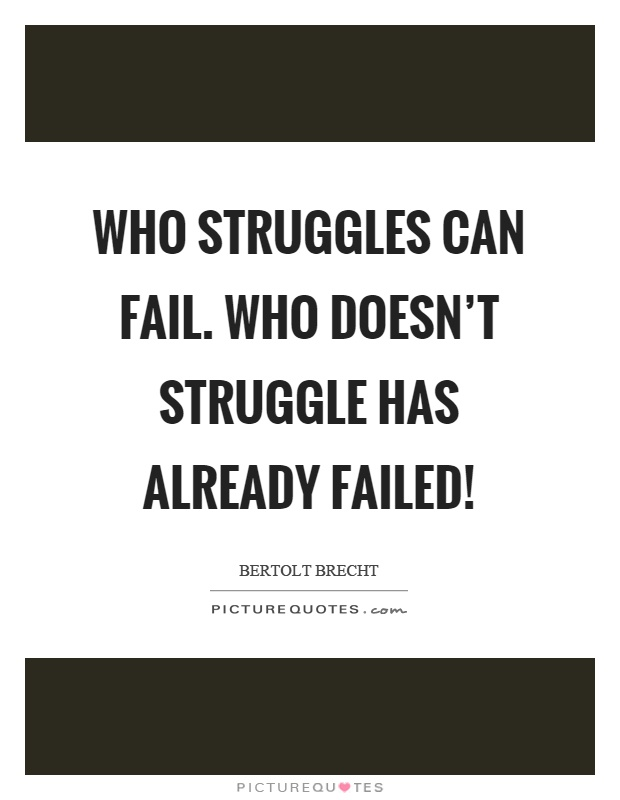 Who struggles can fail. Who doesn't struggle has already failed! Picture Quote #1
