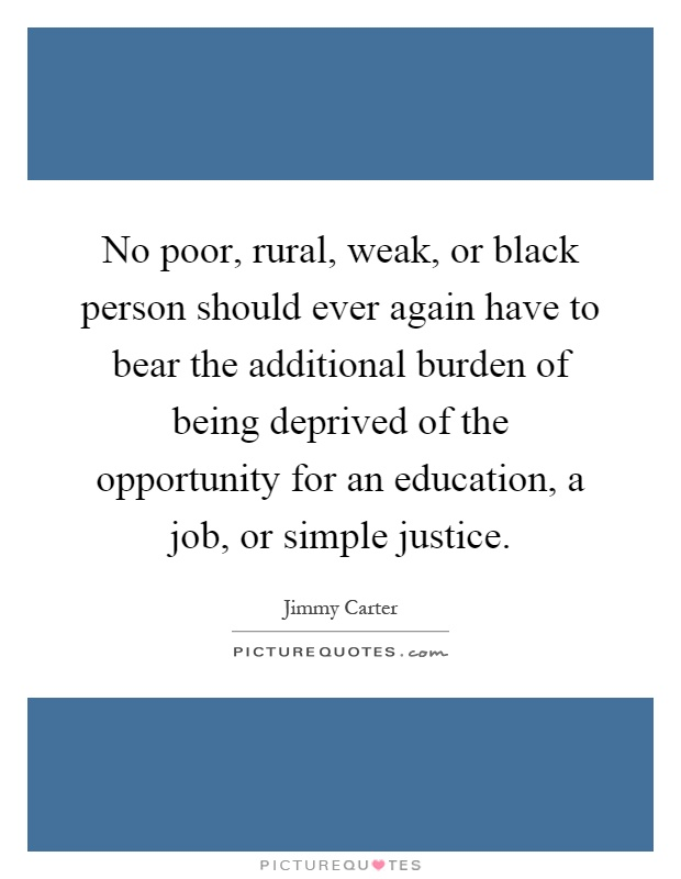 No poor, rural, weak, or black person should ever again have to bear the additional burden of being deprived of the opportunity for an education, a job, or simple justice Picture Quote #1