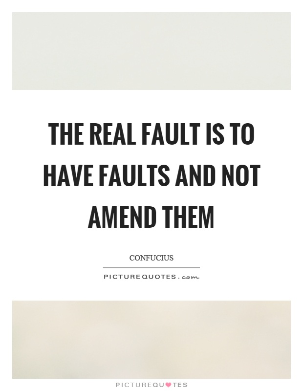 The real fault is to have faults and not amend them Picture Quote #1