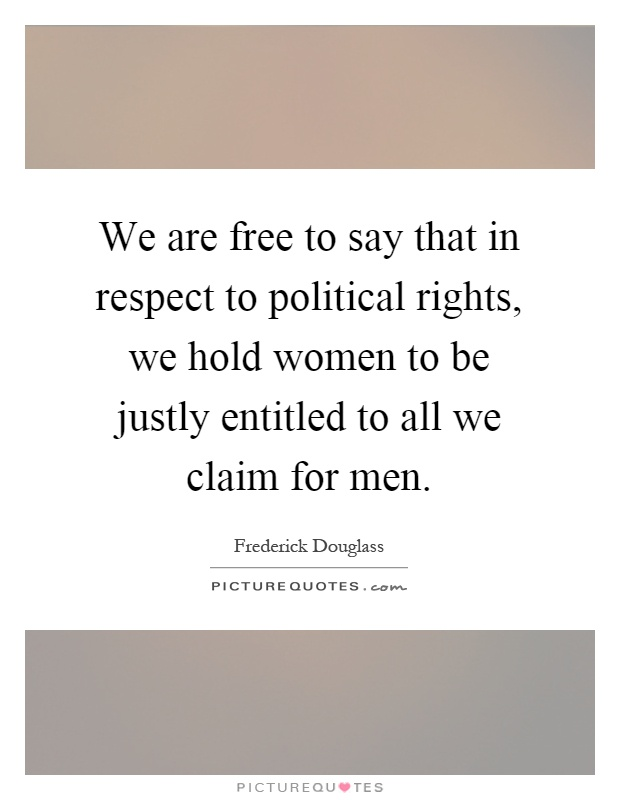 We are free to say that in respect to political rights, we hold women to be justly entitled to all we claim for men Picture Quote #1