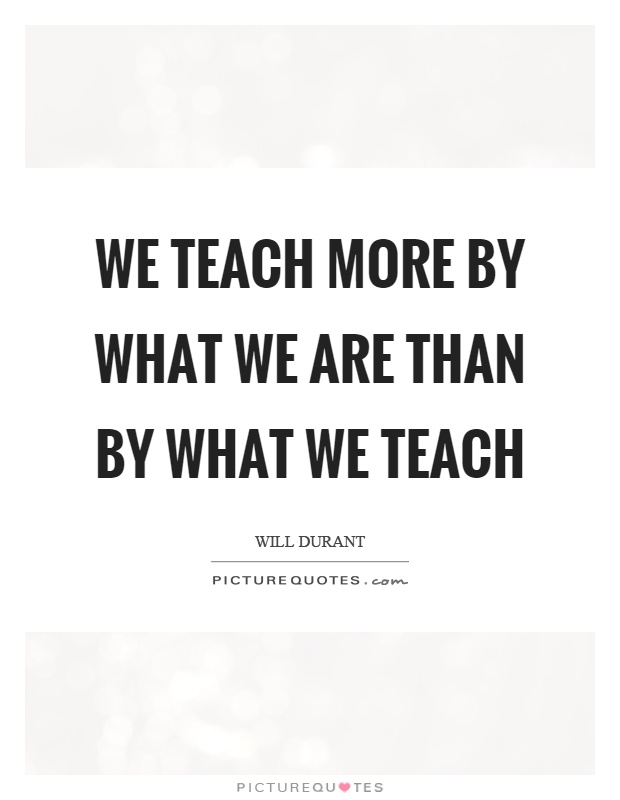 We teach more by what we are than by what we teach Picture Quote #1