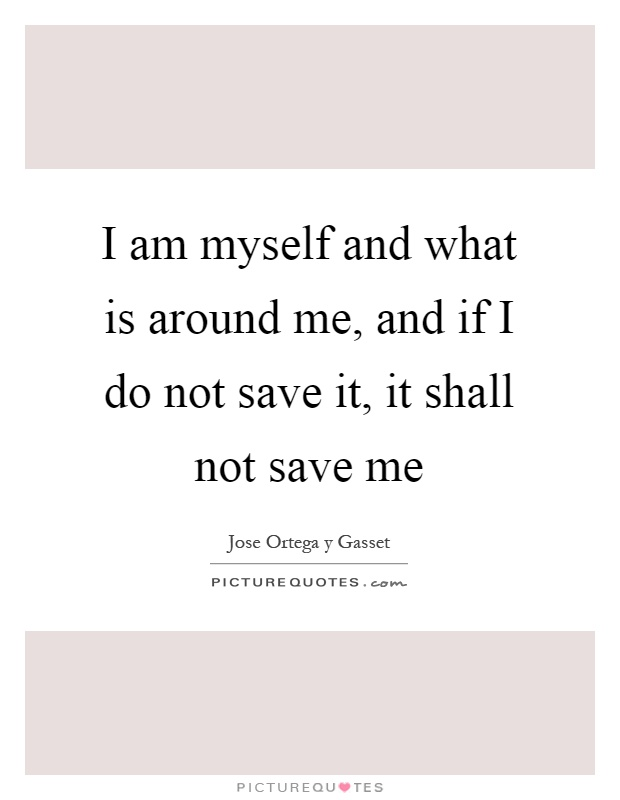 I am myself and what is around me, and if I do not save it, it shall not save me Picture Quote #1