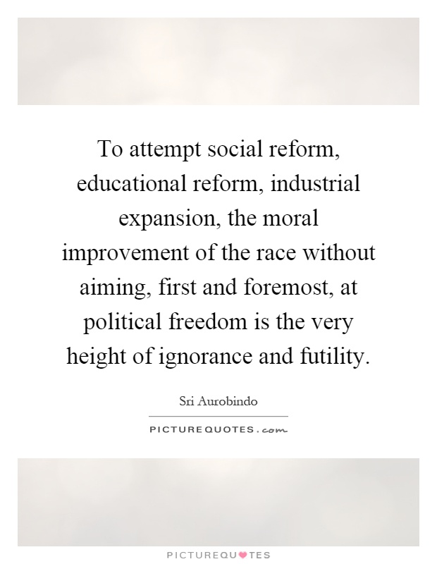 To attempt social reform, educational reform, industrial expansion, the moral improvement of the race without aiming, first and foremost, at political freedom is the very height of ignorance and futility Picture Quote #1