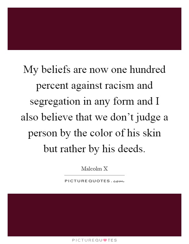 My beliefs are now one hundred percent against racism and segregation in any form and I also believe that we don't judge a person by the color of his skin but rather by his deeds Picture Quote #1
