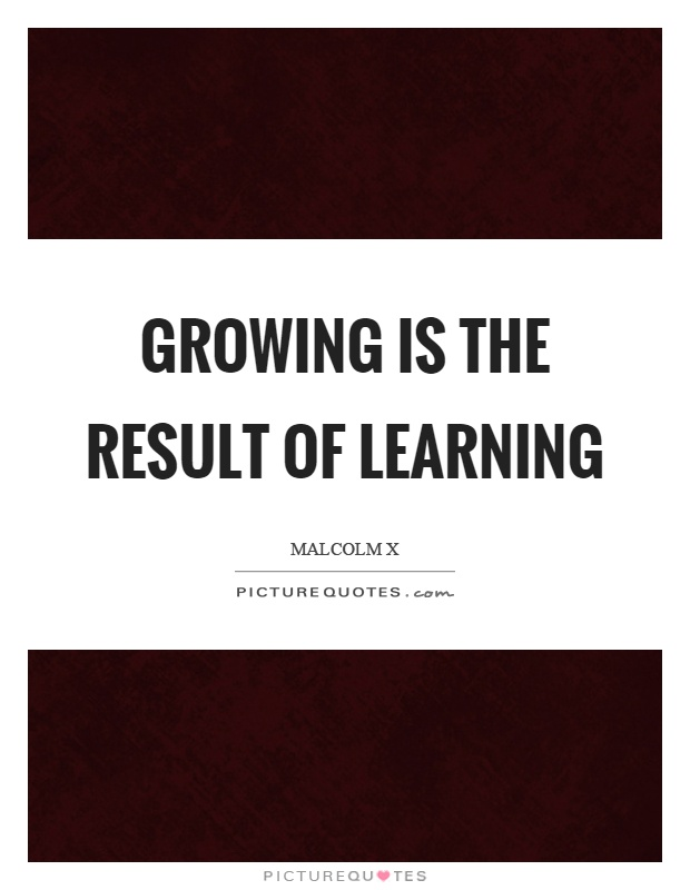 Growing is the result of learning Picture Quote #1