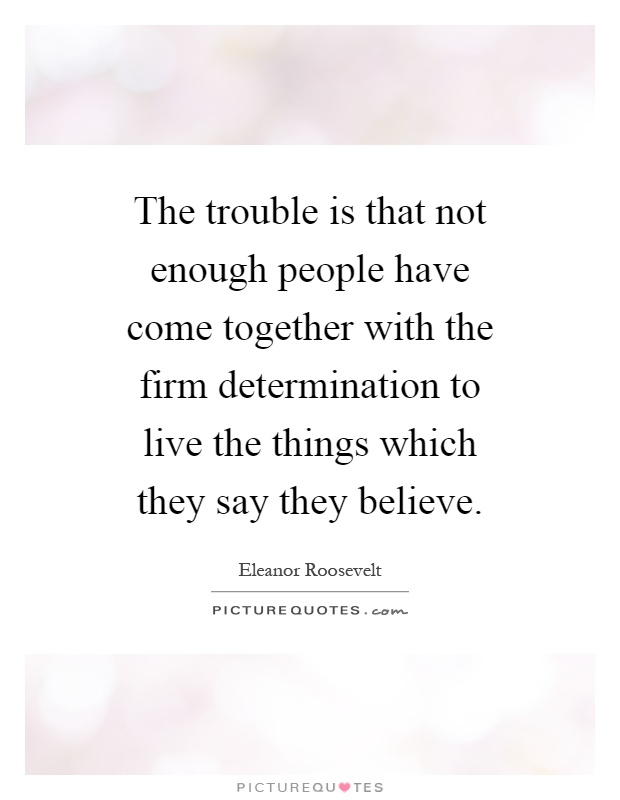 The trouble is that not enough people have come together with the firm determination to live the things which they say they believe Picture Quote #1
