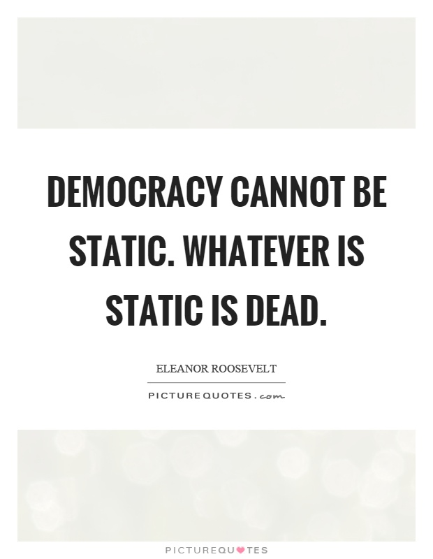 Democracy cannot be static. Whatever is static is dead Picture Quote #1