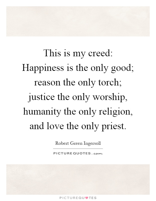 This is my creed: Happiness is the only good; reason the only torch; justice the only worship, humanity the only religion, and love the only priest Picture Quote #1