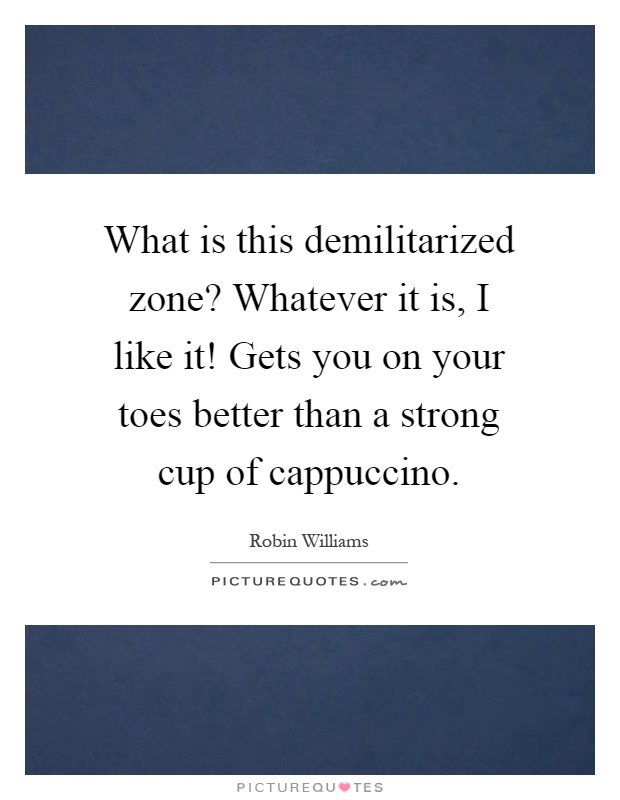 What is this demilitarized zone? Whatever it is, I like it! Gets you on your toes better than a strong cup of cappuccino Picture Quote #1