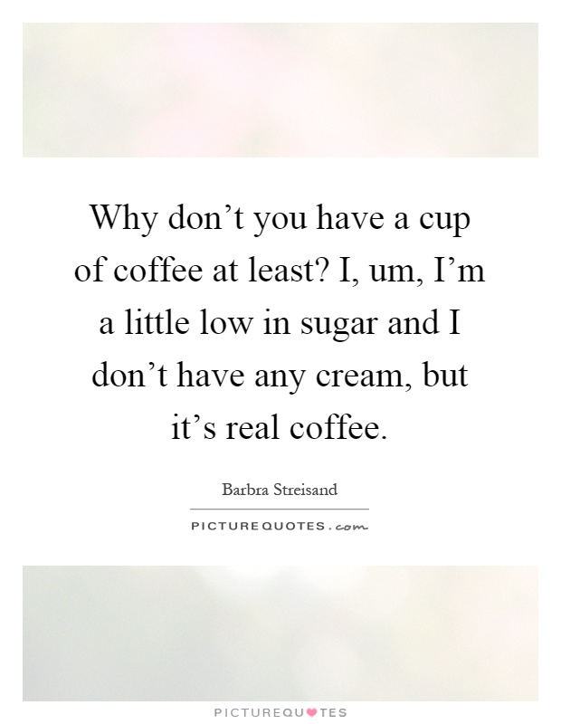 Why don't you have a cup of coffee at least? I, um, I'm a little low in sugar and I don't have any cream, but it's real coffee Picture Quote #1