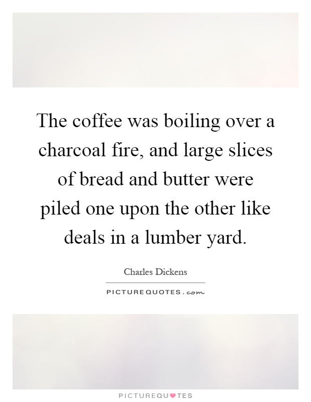 The coffee was boiling over a charcoal fire, and large slices of bread and butter were piled one upon the other like deals in a lumber yard Picture Quote #1