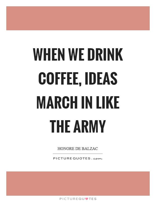 When we drink coffee, ideas march in like the army Picture Quote #1
