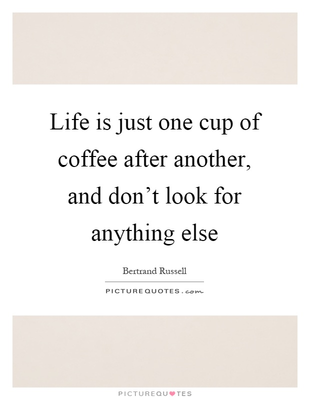 Life is just one cup of coffee after another, and don't look for anything else Picture Quote #1