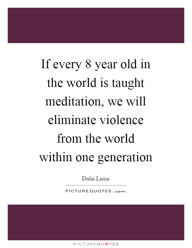 If every 8 year old in the world is taught meditation, we will eliminate violence from the world within one generation Picture Quote #1