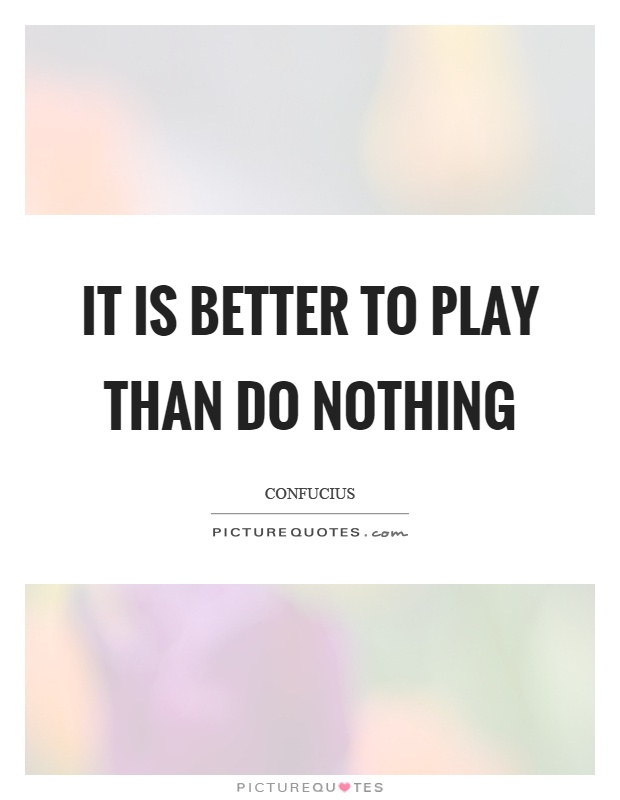 It is better to play than do nothing Picture Quote #1