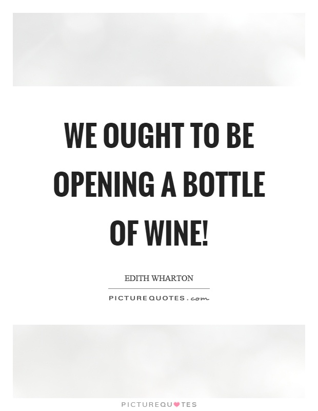 We ought to be opening a bottle of wine! Picture Quote #1