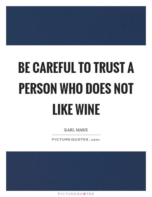Be careful to trust a person who does not like wine Picture Quote #1
