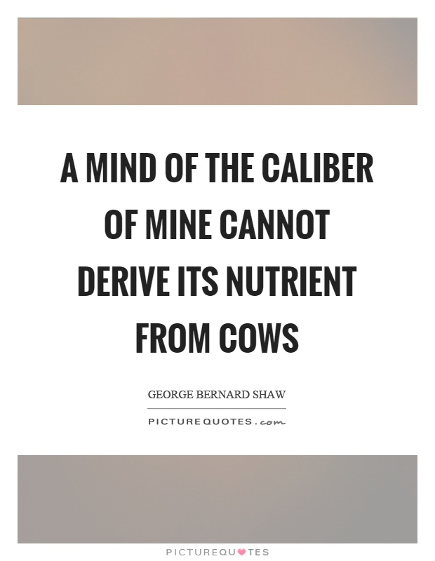 A mind of the caliber of mine cannot derive its nutrient from cows Picture Quote #1