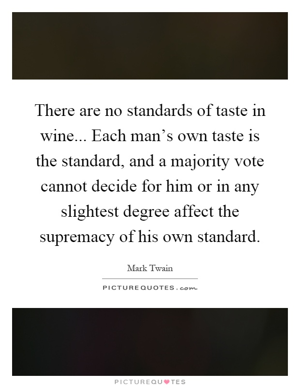 There are no standards of taste in wine... Each man's own taste is the standard, and a majority vote cannot decide for him or in any slightest degree affect the supremacy of his own standard Picture Quote #1
