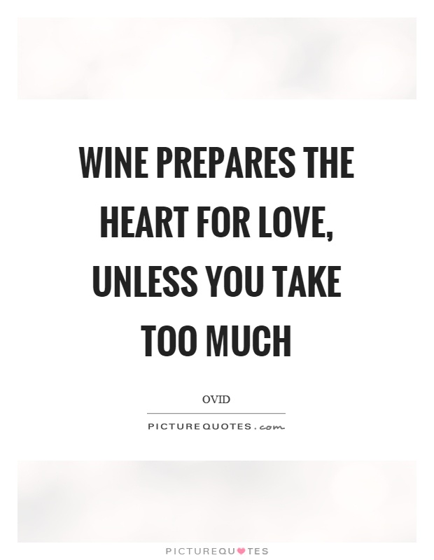 Wine prepares the heart for love, unless you take too much Picture Quote #1