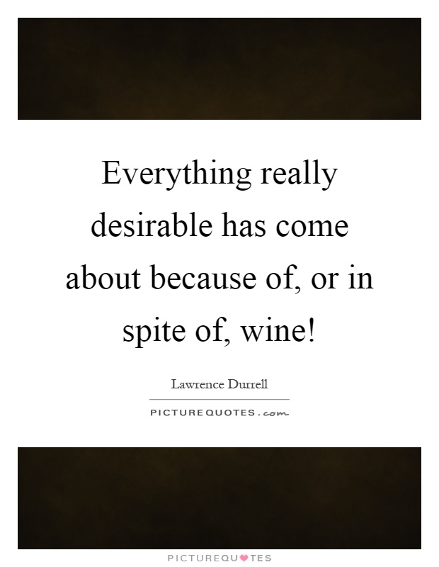 Everything really desirable has come about because of, or in spite of, wine! Picture Quote #1