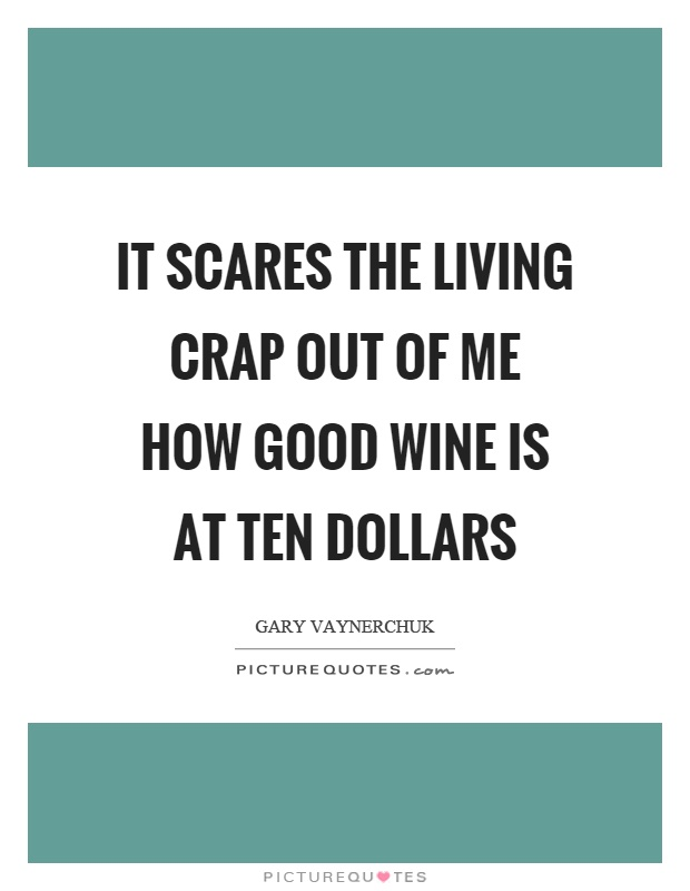 It scares the living crap out of me how good wine is at ten dollars Picture Quote #1