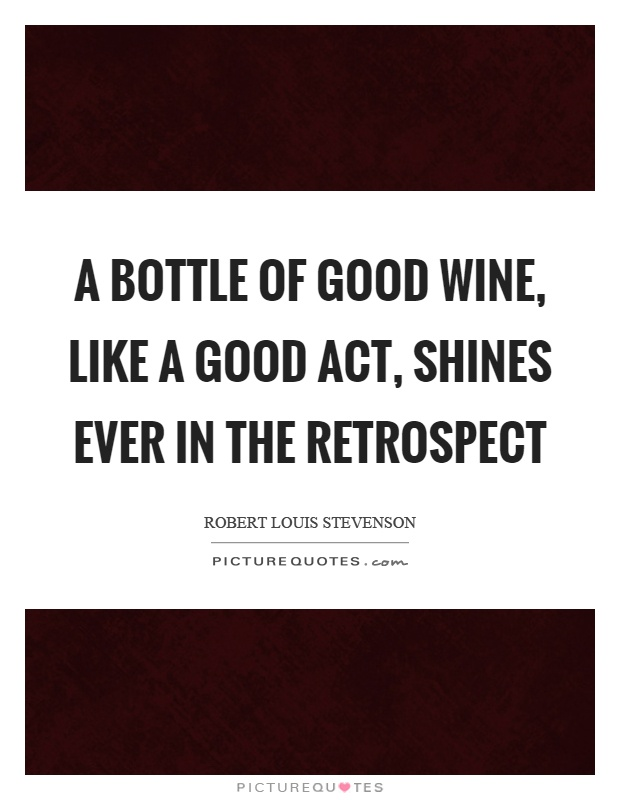 A bottle of good wine, like a good act, shines ever in the retrospect Picture Quote #1