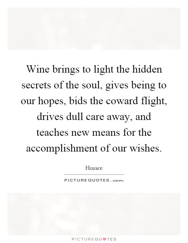 Wine brings to light the hidden secrets of the soul, gives being to our hopes, bids the coward flight, drives dull care away, and teaches new means for the accomplishment of our wishes Picture Quote #1