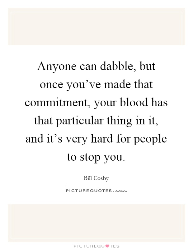 Anyone can dabble, but once you've made that commitment, your blood has that particular thing in it, and it's very hard for people to stop you Picture Quote #1