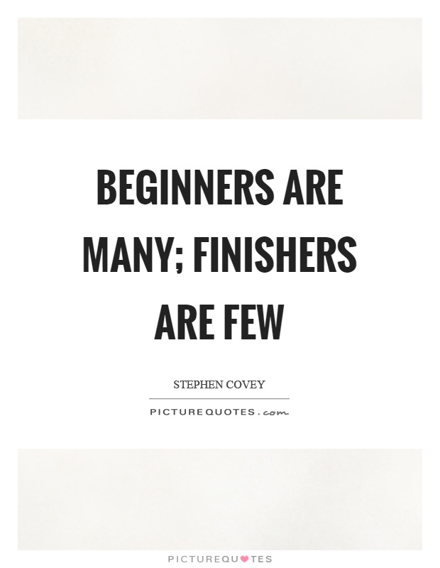 Beginners are many; finishers are few Picture Quote #1