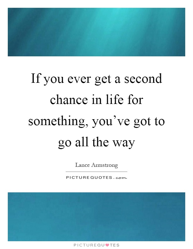 If you ever get a second chance in life for something, you've got to go all the way Picture Quote #1