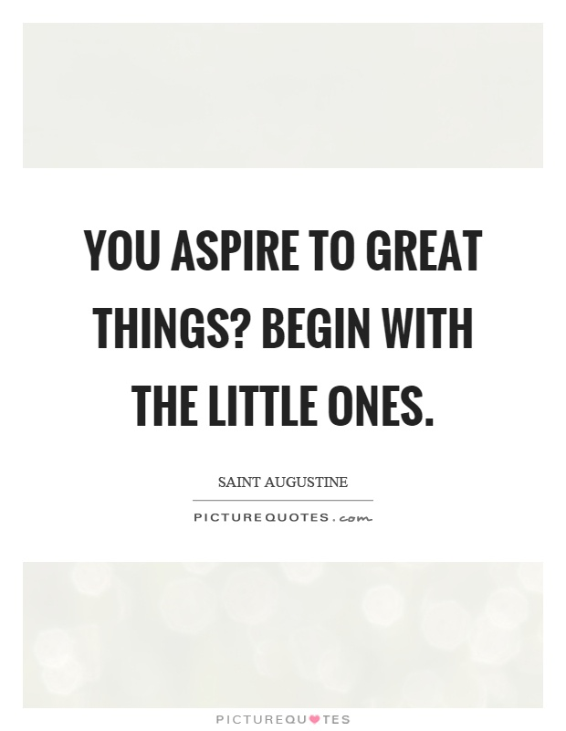 You aspire to great things? Begin with the little ones Picture Quote #1