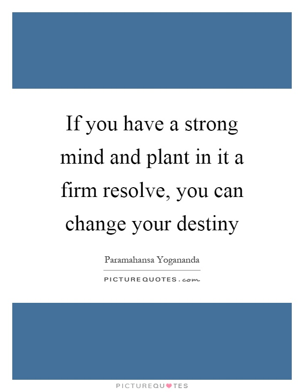 If you have a strong mind and plant in it a firm resolve, you can change your destiny Picture Quote #1