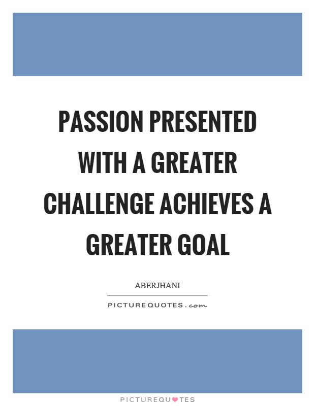 Passion presented with a greater challenge achieves a greater goal Picture Quote #1