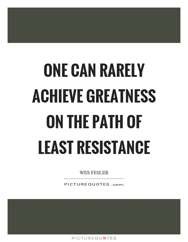 One can rarely achieve greatness on the path of least resistance Picture Quote #1