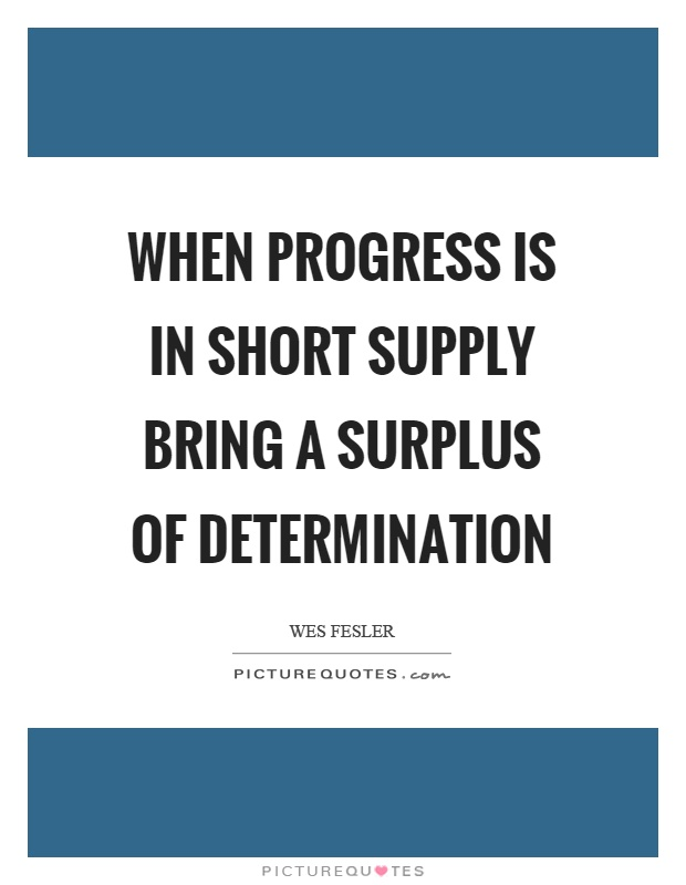 When progress is in short supply bring a surplus of determination Picture Quote #1