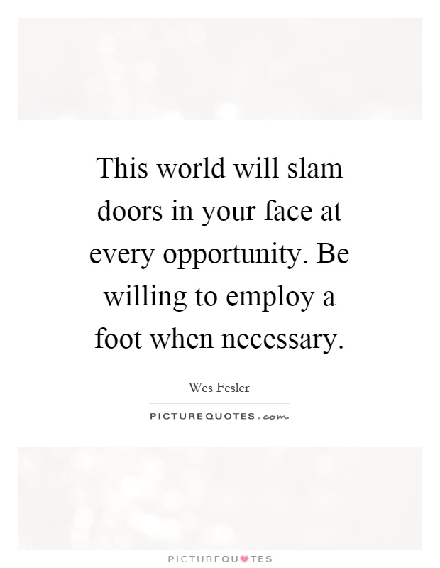 This world will slam doors in your face at every opportunity. Be willing to employ a foot when necessary Picture Quote #1