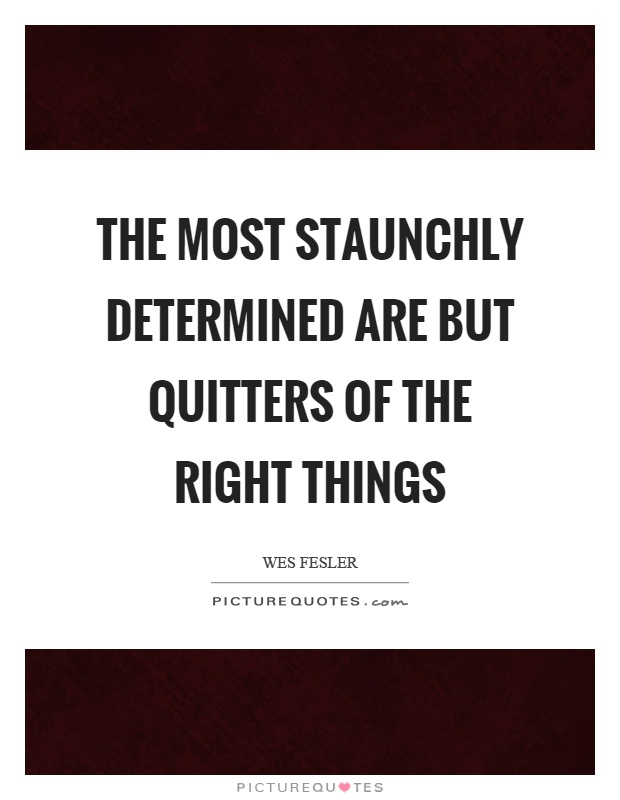 The most staunchly determined are but quitters of the right things Picture Quote #1