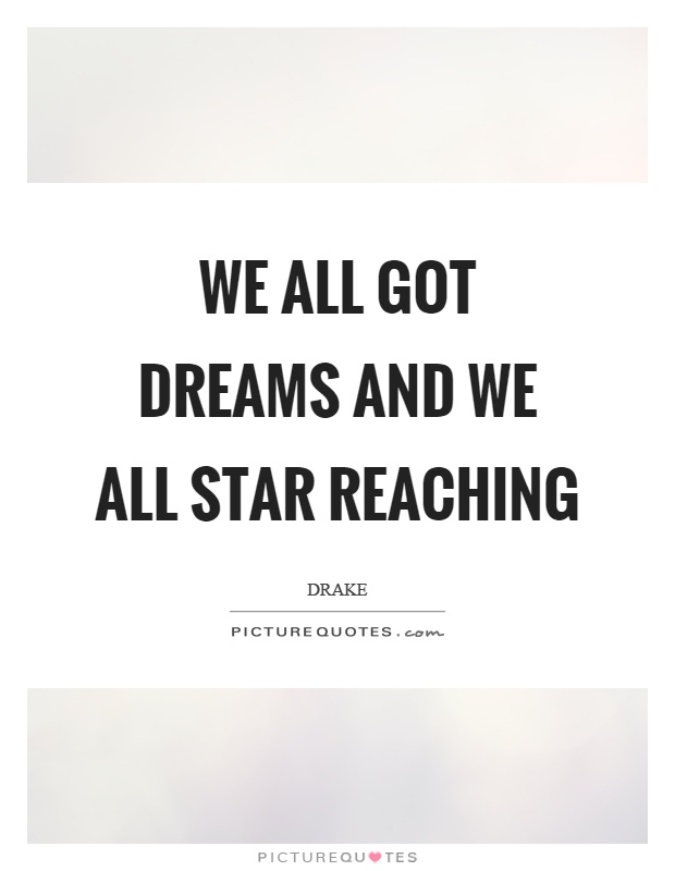 We all got dreams and we all star reaching Picture Quote #1