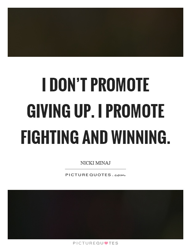 I don't promote giving up. I promote fighting and winning Picture Quote #1