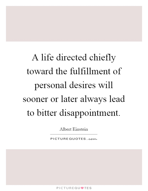 A life directed chiefly toward the fulfillment of personal desires will sooner or later always lead to bitter disappointment Picture Quote #1
