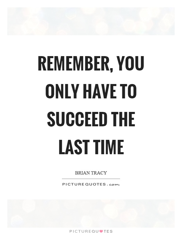 Remember, you only have to succeed the last time Picture Quote #1