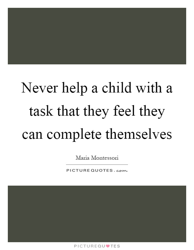 Never help a child with a task that they feel they can complete themselves Picture Quote #1
