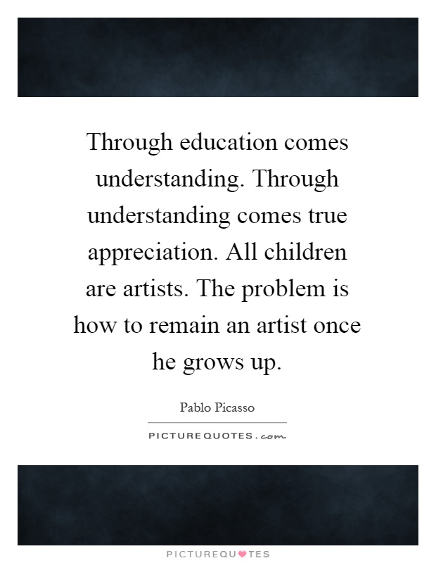 Through education comes understanding. Through understanding comes true appreciation. All children are artists. The problem is how to remain an artist once he grows up Picture Quote #1