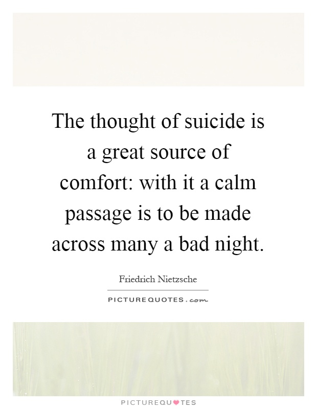 The thought of suicide is a great source of comfort: with it a calm passage is to be made across many a bad night Picture Quote #1