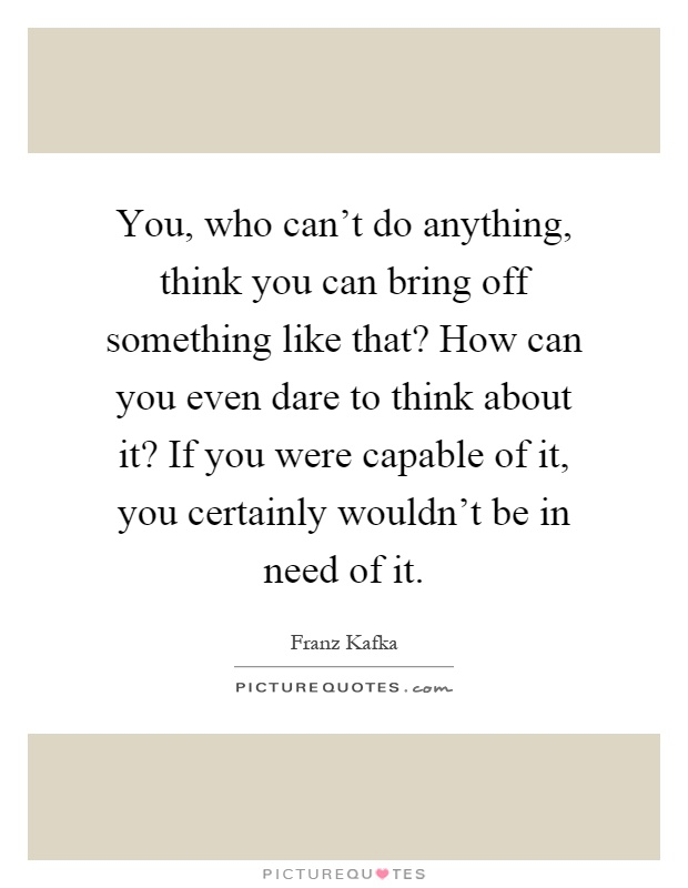 You, who can't do anything, think you can bring off something like that? How can you even dare to think about it? If you were capable of it, you certainly wouldn't be in need of it Picture Quote #1