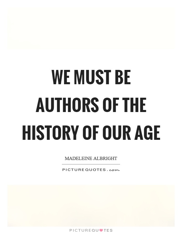 We must be authors of the history of our age Picture Quote #1