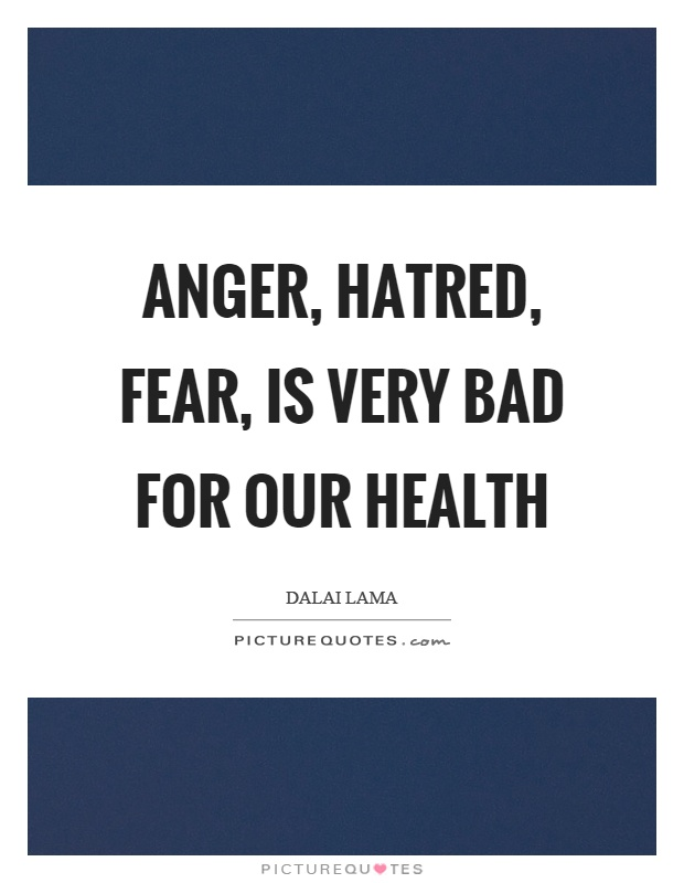Anger, hatred, fear, is very bad for our health Picture Quote #1